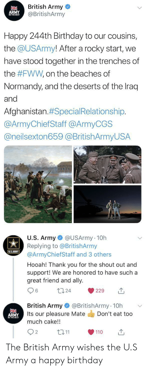 Birthday, Rocky, and Army: British Army  @BritishArmy  APMY  NBEST  Happy 244th Birthday to our cousins,  the @USArmy! After a rocky start,  we  have stood together in the trenches of  the #FWW, on the beaches of  Normandy, and the deserts of the Iraq  and  Afghanistan.#Special Relationship.  @ArmyChiefStaff @ArmyCGS  @neilsexton659 @BritishArmyUSA  U.S. Army @USArmy 10h  Replying to @BritishArmy  @ArmyChiefStaff and 3 others  U.S.ARMY  Hooah! Thank you for the shout out and  support! We are honored to have such a  great friend and ally  124  229  @BritishArmy 10h  British Army  Its our pleasure Mate  much cake!!  Don't eat too  ARMY  L2.11  2  110 The British Army wishes the U.S Army a happy birthday