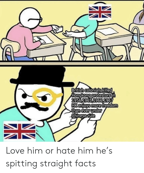 Facts, Love, and Chinese: British colonials Kiled  Hongkong protestors in  1956,1965,1966,1967  HK enjoys more freedom  than ever under  Chinese rule Love him or hate him he's spitting straight facts