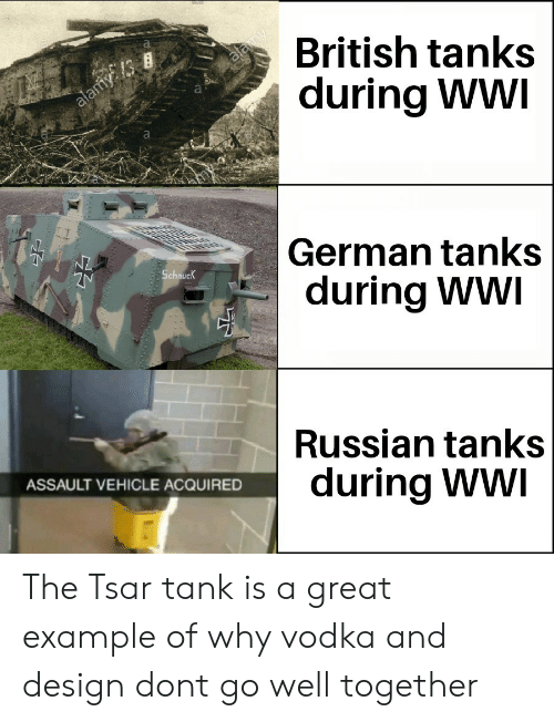 Vodka, British, and Russian: British tanks  during WWI  Is  German tanks  during WWI  Schnuc  Russian tanks  during Ww  ASSAULT VEHICLE ACQUIRED The Tsar tank is a great example of why vodka and design dont go well together
