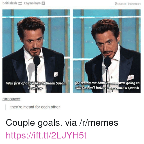 "Goals, Matt Damon, and Memes: britishsh zaynslays  Source: ircnman  fortlng me Matt Damon was going to  win so don't bother toprepare a speech  Well first of all dllike to thank Susan  raraoaawr  they're meant for each other <p>Couple goals. via /r/memes <a href=""https://ift.tt/2LJYH5t"">https://ift.tt/2LJYH5t</a></p>"