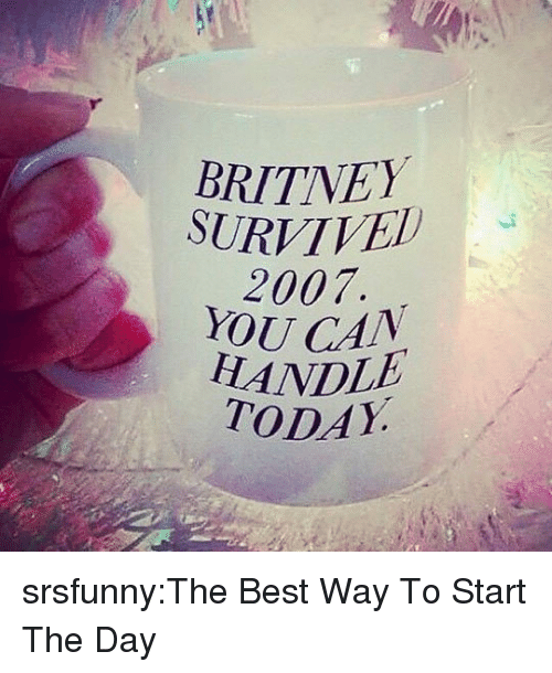 Tumblr, Best, and Blog: BRITNEY  SURVIVEh  2007  YOUCAN  HANDLE  TODAY srsfunny:The Best Way To Start The Day