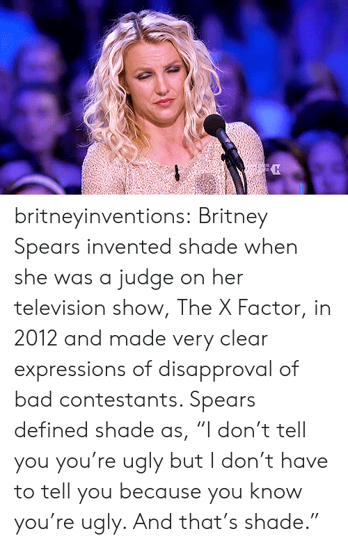 """Disapproval: britneyinventions:  Britney Spears invented shade when she was a judge on her television show, The X Factor, in 2012 and made very clear expressions of disapproval of bad contestants. Spears defined shade as, """"I don't tell you you're ugly but I don't have to tell you because you know you're ugly. And that's shade."""""""