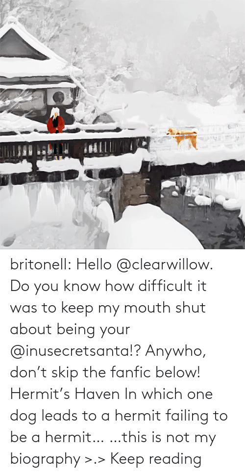 haven: britonell:  Hello @clearwillow. Do you know how difficult it was to keep my mouth shut about being your @inusecretsanta​!? Anywho, don't skip the fanfic below! Hermit's Haven In which one dog leads to a hermit failing to be a hermit… …this is not my biography >.> Keep reading