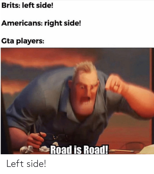 americans: Brits: left side!  Americans: right side!  Gta players:  Road is Road! Left side!