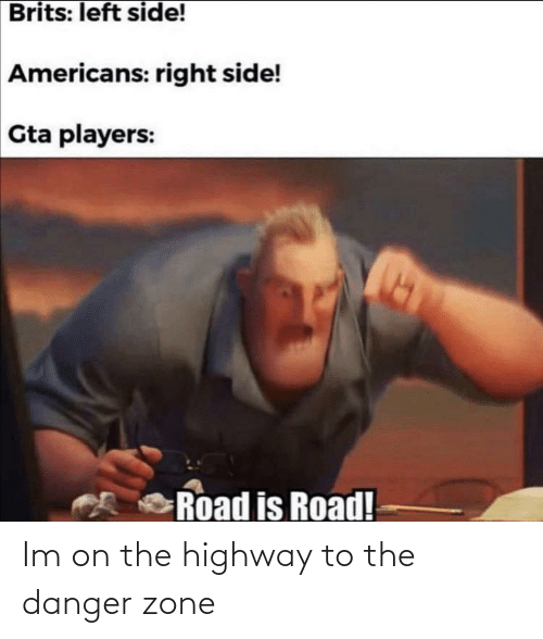 americans: Brits: left side!  Americans: right side!  Gta players:  Road is Road! Im on the highway to the danger zone