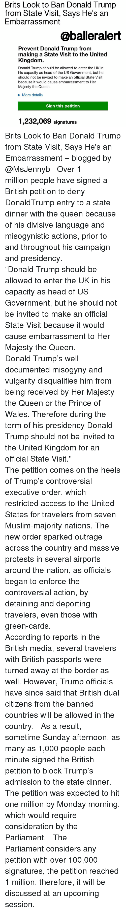 """green card: Brits Look to Ban Donald Trump  from State Visit, Says He's an  Embarrassment  @balleralert  Prevent Donald Trump from  making a State Visit to the United  Kingdom  Donald Trump should be allowed to enter the UK in  his capacity as head of the US Government, but he  should not be invited to make an official State Visit  because it would cause embarrassment to Her  Majesty the Queen.  More details  Sign this petition  1,232,069 signatures Brits Look to Ban Donald Trump from State Visit, Says He's an Embarrassment – blogged by @MsJennyb ⠀⠀⠀⠀⠀⠀⠀ ⠀⠀⠀⠀⠀⠀⠀ Over 1 million people have signed a British petition to deny DonaldTrump entry to a state dinner with the queen because of his divisive language and misogynistic actions, prior to and throughout his campaign and presidency. ⠀⠀⠀⠀⠀⠀⠀ ⠀⠀⠀⠀⠀⠀⠀ """"Donald Trump should be allowed to enter the UK in his capacity as head of US Government, but he should not be invited to make an official State Visit because it would cause embarrassment to Her Majesty the Queen. ⠀⠀⠀⠀⠀⠀⠀ ⠀⠀⠀⠀⠀⠀⠀ Donald Trump's well documented misogyny and vulgarity disqualifies him from being received by Her Majesty the Queen or the Prince of Wales. Therefore during the term of his presidency Donald Trump should not be invited to the United Kingdom for an official State Visit."""" ⠀⠀⠀⠀⠀⠀⠀ ⠀⠀⠀⠀⠀⠀⠀ The petition comes on the heels of Trump's controversial executive order, which restricted access to the United States for travelers from seven Muslim-majority nations. The new order sparked outrage across the country and massive protests in several airports around the nation, as officials began to enforce the controversial action, by detaining and deporting travelers, even those with green-cards. ⠀⠀⠀⠀⠀⠀⠀ ⠀⠀⠀⠀⠀⠀⠀ According to reports in the British media, several travelers with British passports were turned away at the border as well. However, Trump officials have since said that British dual citizens from the banned countries will be allowed in the country. ⠀⠀⠀⠀⠀⠀⠀"""