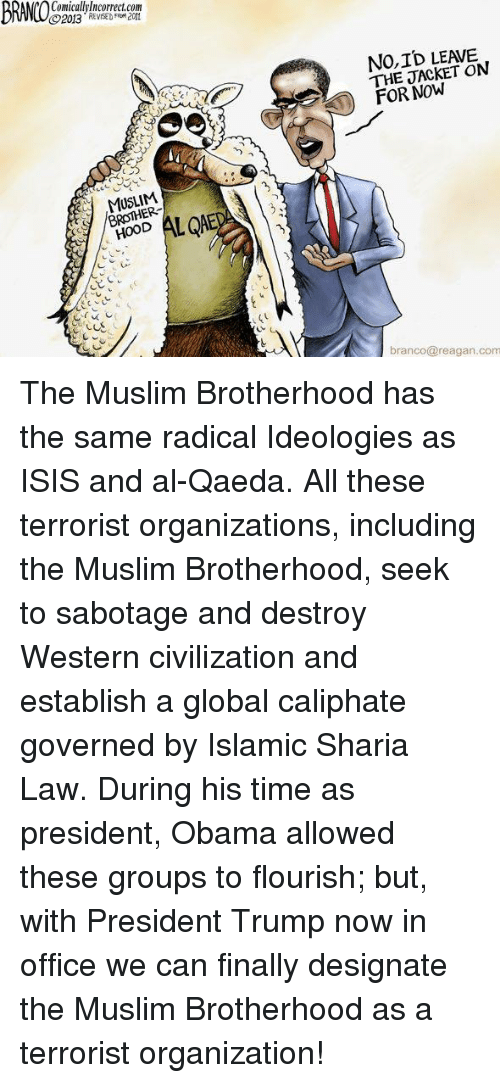Isis, Muslim, and Obama: BRMOS  Comicallylncorrect.com  2013 REE FRM 2011  NO,ID LEAVE  THE JACKET ON  FOR NOW  MUSLIM  BROTHER-  ODALED  branco@reagan.com The Muslim Brotherhood has the same radical Ideologies as ISIS and al-Qaeda.  All these terrorist organizations, including the Muslim Brotherhood, seek to sabotage and destroy Western civilization and establish a global caliphate governed by Islamic Sharia Law. During his time as president, Obama allowed these groups to flourish; but, with President Trump now in office we can finally designate the Muslim Brotherhood as a terrorist organization!
