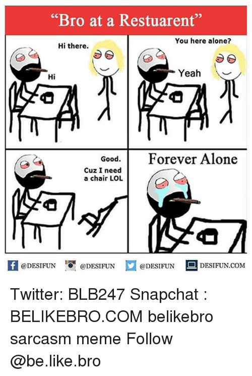 """Being Alone, Be Like, and Lol: """"Bro at a Restuarent""""  You here alone?  Hi there.  Yeah \  Hi  Good. Forever Alone  Cuz I need  a chair LOL  困@DESIFUN igi @DESIFUN  @DESIFUN-DESIFUN.COM Twitter: BLB247 Snapchat : BELIKEBRO.COM belikebro sarcasm meme Follow @be.like.bro"""