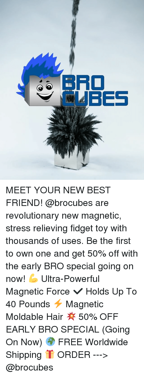 Best Friend, Memes, and Best: BRO  CUBES MEET YOUR NEW BEST FRIEND! @brocubes are revolutionary new magnetic, stress relieving fidget toy with thousands of uses. Be the first to own one and get 50% off with the early BRO special going on now! 💪 Ultra-Powerful Magnetic Force ✔️ Holds Up To 40 Pounds ⚡️ Magnetic Moldable Hair 💥 50% OFF EARLY BRO SPECIAL (Going On Now) 🌍 FREE Worldwide Shipping 🎁 ORDER ---> @brocubes