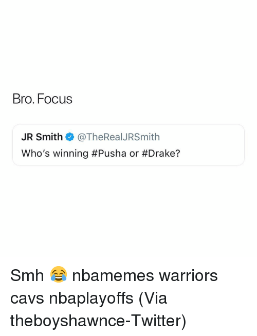 Basketball, Cavs, and Drake: Bro. Focus  JR Smith @TheRealJRSmith  Who's winning #Pusha or Smh 😂 nbamemes warriors cavs nbaplayoffs (Via ‪theboyshawnce‬-Twitter)