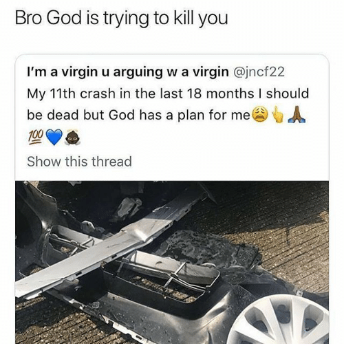 Anaconda, God, and Memes: Bro God is trying to kill you  I'm a virgin u arguing w a virgin @jncf22  My 11th crash in the last 18 months I should  be dead but God has a plan for me  100  Show this thread