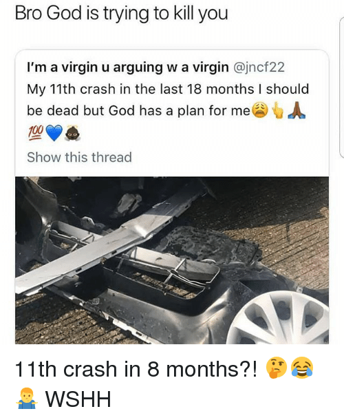 Anaconda, God, and Memes: Bro God is trying to kill you  I'm a virgin u arguing w a virgin @jncf22  My 11th crash in the last 18 months I should  be dead but God has a plan for me G  100  Show this thread 11th crash in 8 months?! 🤔😂🤷♂️ WSHH