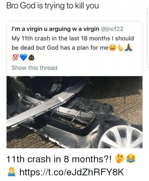 Anaconda, God, and Memes: Bro God is trying to kill you  I'm a virgin u arguing w a virgin @jncf22  My 11th crash in the last 18 months I should  be dead but God has a plan for me  100  Show this thread 11th crash in 8 months?! 🤔😂🤷♂️ https://t.co/eJdZhRFY8K