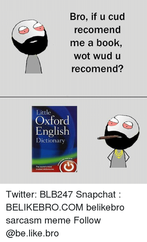 Be Like, Meme, and Memes: Bro, if u cud  recomend  me a book,  wot wud u  recomend?  Little  Oxford  English  Dictionarv  er You aro  The worid's most  trusted dctionarios Twitter: BLB247 Snapchat : BELIKEBRO.COM belikebro sarcasm meme Follow @be.like.bro