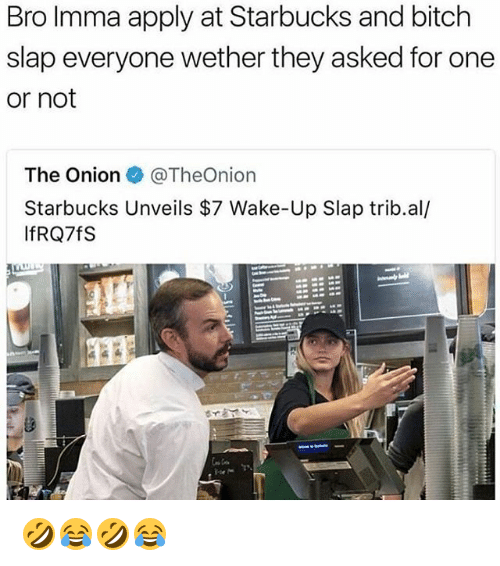 Bitch, Starbucks, and The Onion: Bro Imma apply at Starbucks and bitch  slap everyone wether they asked for one  or not  The Onion e》 @TheOn.on  Starbucks Unveils $7 Wake-Up Slap trib.al/  IfRQ7fS 🤣😂🤣😂