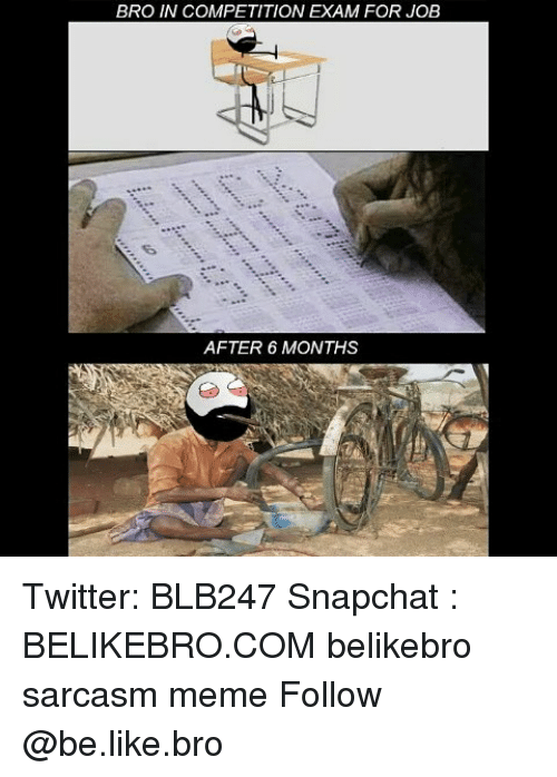 Be Like, Meme, and Memes: BRO IN COMPETITION EXAM FOR JOB  AFTER 6 MONTHS Twitter: BLB247 Snapchat : BELIKEBRO.COM belikebro sarcasm meme Follow @be.like.bro