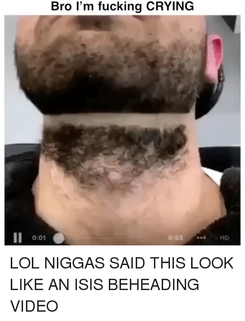 Crying, Fucking, and Isis: Bro l'm fucking CRYING  0:01 LOL NIGGAS SAID THIS LOOK LIKE AN ISIS BEHEADING VIDEO