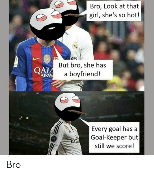 Girl, Goal, and Boyfriend: Bro, Look at that  girl, she's so hot!  But bro, she has  a boyfriend!  g0  QATA  AIRW  Every goal has a  Goal-Keeper but  still we score! Bro