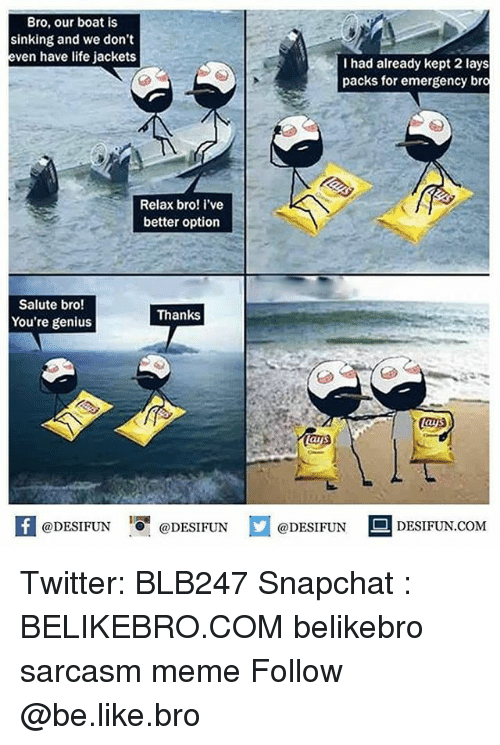 Be Like, Lay's, and Life: Bro, our boat is  sinking and we dont  even have life jackets  I had already kept 2 lays  packs for emergency bro  Relax bro! i've  better option  Salute bro!  You're genius  Thanks  lays  困  @DESIFUN@DESIFUN  @DESIFUN DESIFUN.COM Twitter: BLB247 Snapchat : BELIKEBRO.COM belikebro sarcasm meme Follow @be.like.bro