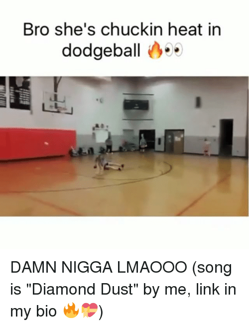 "Dodgeball, Memes, and Diamond: Bro she's chuckin heat in  dodgeball DAMN NIGGA LMAOOO (song is ""Diamond Dust"" by me, link in my bio 🔥💝)"