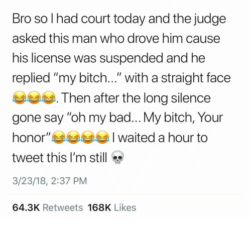 """Bad, Bitch, and Today: Bro so l had court today and the judge  asked this man who drove him cause  his license was suspended and he  replied """"my bitch..."""" with a straight face  Then after the long silence  gone say """"oh my bad... My bitch, Your  honor""""부부부부 I waited a hour to  tweet this I'm still  3/23/18, 2:37 PM  64.3K Retweets 168K Likes"""