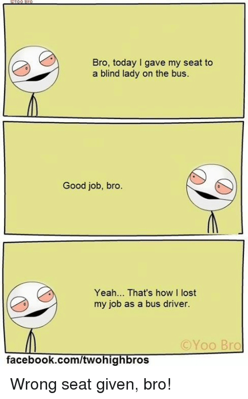Good Job Bro: Bro, today I gave my seat to  a blind lady on the bus.  Good job, bro  Yeah... That's how I  lost  my job as a bus driver.  C Yoo Bro  facebook.com/twohig  ros Wrong seat given, bro!
