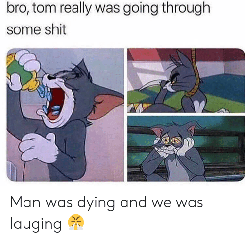 Some Shit: bro, tom really was going through  some shit Man was dying and we was lauging 😤