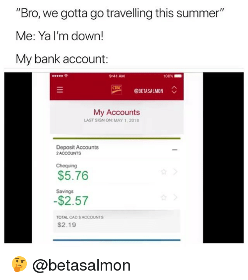 "Summer, Bank, and Dank Memes: ""Bro, we gotta go travelling this summer""  Me: Ya I'm down!  My bank account:  令  9:41 AM  00%  OBETASALMON  My Accounts  LAST SIGN ON: MAY 1,2018  Deposit Accounts  2ACCOUNTS  Chequing  $5.76  Savings  $2.57  TOTAL CAD S ACCOUNTS  $2.19 🤔 @betasalmon"