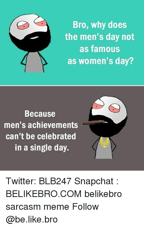 Be Like, Meme, and Memes: Bro, why does  the men's day not  as famous  as women's day  Because  men's achievements  can't be celebrated  in a single day. Twitter: BLB247 Snapchat : BELIKEBRO.COM belikebro sarcasm meme Follow @be.like.bro