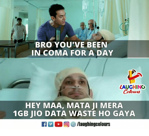 Maa: BRO YOU'VE BEEN  IN COMA FOR A DAY  LAUGHING  Colowrs  HEY MAA, MATA JI MERA  1GB JIO DATA WASTE HO GAYA