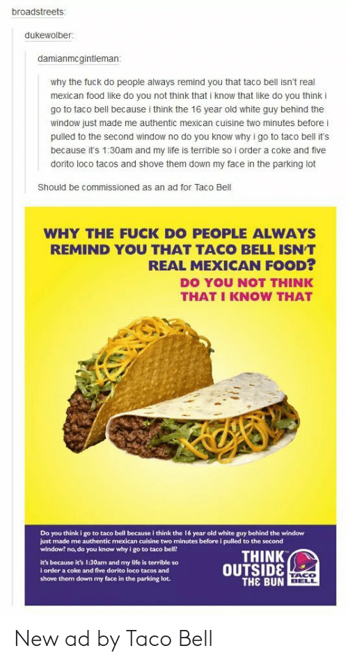 Food, Life, and Taco Bell: broadstreets  dukewolber:  damianmcgintleman  why the fuck do people always remind you that taco bell isn't real  mexican food like do you not think that i know that like do you think i  go to taco bell because i think the 16 year old white guy behind the  window just made me authentic mexican cuisine two minutes before i  pulled to the second window no do you know why i go to taco bell it's  because it's 1:30am and my life is terrible so i order a coke and five  dorito loco tacos and shove them down my face in the parking lot  Should be commissioned as an ad for Taco Bell  WHY THE FUCK DO PEOPLE ALWAYS  REMIND YOU THAT TACO BELL ISNT  REAL MEXICAN FOOD?  DO YOU NOT THINK  THAT I KNOW THAT  Do you think i go to taco bell because i think the 16 year old white guy behind the window  just made me authentic mexican cuisine two minutes before i pulled to the second  window? no, do you know why i go to taco bell?  THINK  it's because it's 1:30am and my life is terrible so  i order a coke and five dorito loco tacos and  shove them down my face in the parking lot.  OUTSID8  THE BUN  TACO  BELL New ad by Taco Bell
