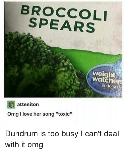 "Love, Memes, and Omg: BROCCOLI  weight  endorse  atteniton  Omg I love her song ""toxic"" Dundrum is too busy I can't deal with it omg"