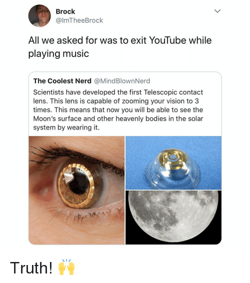 heavenly: Brock  @lmTheeBrock  All we asked for was to exit YouTube while  playing music  The Coolest Nerd @MindBlownNerd  Scientists have developed the first Telescopic contact  lens. This lens is capable of zooming your vision to 3  times. This means that now you will be able to see the  Moon's surface and other heavenly bodies in the solar  system by wearing it. Truth! 🙌