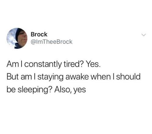 Relationships, Brock, and Sleeping: Brock  @lmTheeBrock  Aml constantly tired? Yes.  But am l staying awake when I should  be sleeping? Also, yes