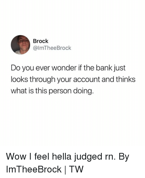 Dank, Wow, and Brock: Brock  @lmTheeBrock  Do you ever wonder if the bank just  looks through your account and thinks  what is this person doing Wow I feel hella judged rn.   By ImTheeBrock | TW
