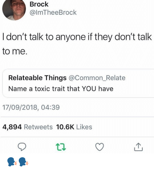 Memes, Brock, and Common: Brock  @lmTheeBrock  I don't talk to anyone if they don't talk  to me.  Relateable Things @Common_Relate  Name a toxic trait that YOU have  17/09/2018, 04:39  4,894 Retweets 10.6K Likes 🗣🗣