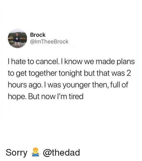 Funny, Sorry, and Brock: Brock  @lmTheeBrock  I hate to cancel. I know we made plans  to get together tonight but that was 2  hours ago. I was younger then, full of  hope. But now I'm tired Sorry 🤷‍♂️ @thedad
