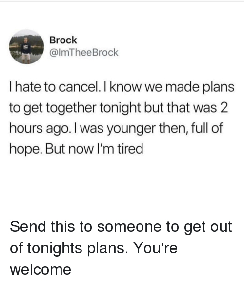 Brock, Dank Memes, and Hope: Brock  @lmTheeBrock  I hate to cancel.I know we made plans  to get together tonight but that was 2  hours ago. I was younger then, full of  hope. But now I'm tired Send this to someone to get out of tonights plans. You're welcome