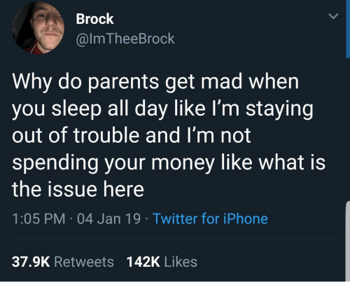 Iphone, Money, and Parents: Brock  @lmTheeBrock  Why do parents get mad when  you sleep all day like I'm staying  out of trouble and I'm not  spending your money like what is  the issue here  1:05 PM 04 Jan 19 Twitter for iPhone  37.9K Retweets  142K Likes