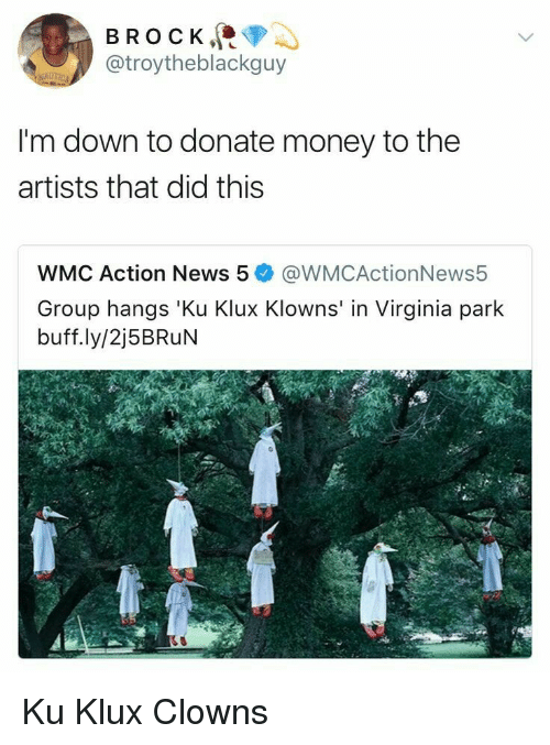 Money, News, and Clowns: BROCK  @troytheblackguy  I'm down to donate money to the  artists that did this  WMC Action News 5@WMCActionNews5  Group hangs 'Ku Klux Klowns' in Virginia park  buff.ly/2j5BRuN Ku Klux Clowns