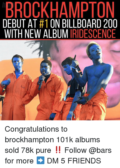 Bailey Jay, Billboard, and Friends: BROCKHAMPTON  DEBUT AT #1 ON BILLBOARD 200  WITH NEW ALBUMIRIDESCENCE Congratulations to brockhampton 101k albums sold 78k pure ‼️ Follow @bars for more ➡️ DM 5 FRIENDS