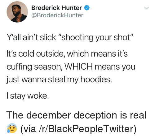"""Blackpeopletwitter, Slick, and Cold: Broderick Hunter  @BroderickHunter  Yall ain't slick """"shooting your shot""""  It's cold outside, which means it's  cuffing season, WHICH means you  just wanna steal my hoodies.  I stay woke. <p>The december deception is real 😰 (via /r/BlackPeopleTwitter)</p>"""