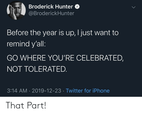 remind: Broderick Hunter O  @BroderickHunter  Before the year is up, I just want to  remind y'all:  GO WHERE YOU'RE CELEBRATED,  NOT TOLERATED.  3:14 AM · 2019-12-23 · Twitter for iPhone That Part!