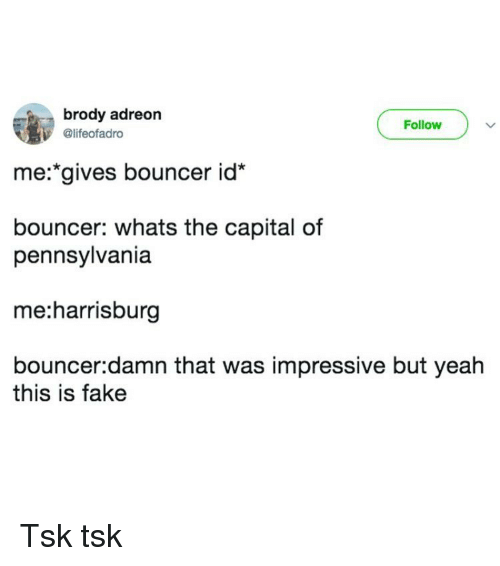 Fake, Yeah, and Capital: brody adreon  @lifeofadro  Follow  me:*gives bouncer id  bouncer: whats the capital of  pennsylvania  me:harrisburg  bouncer:damn that was impressive but yeah  this is fake Tsk tsk