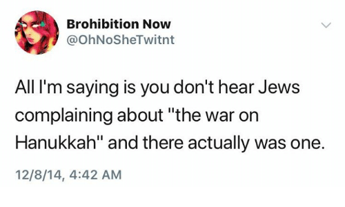 "Hanukkah, War, and Jews: Brohibition Now  @OhNoSheTwitnt  All I'm saying is you don't hear Jews  complaining about ""the war on  Hanukkah"" and there actually was one.  12/8/14, 4:42 AM"