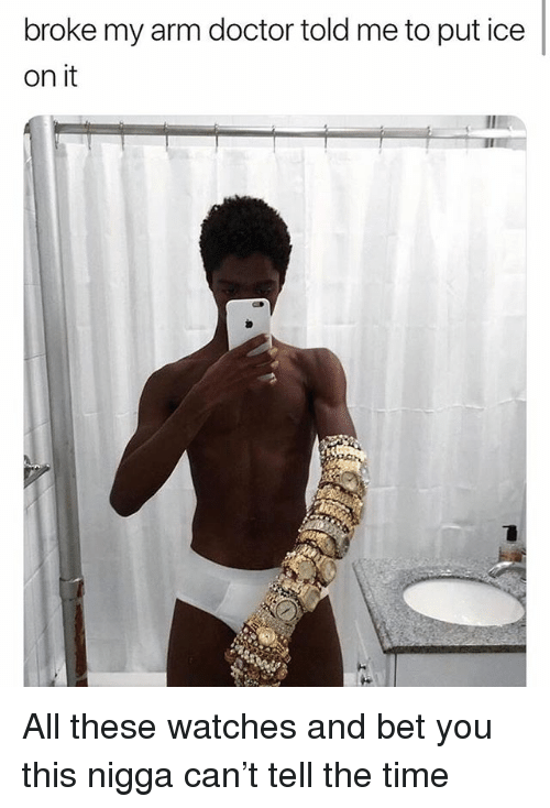 Doctor, Funny, and Time: broke my arm doctor told me to put ice  on it All these watches and bet you this nigga can't tell the time