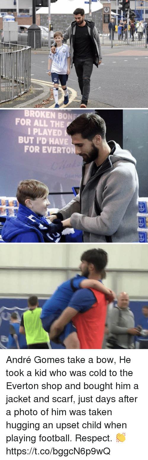 Everton, Football, and Memes: BROKEN BONE  FOR ALL THE  I PLAYED  BUT I'D HAVE  FOR EVERTON André Gomes take a bow, He took a kid who was cold to the Everton shop and bought him a jacket and scarf, just days after a photo of him was taken hugging an upset child when playing football. Respect. 👏 https://t.co/bggcN6p9wQ