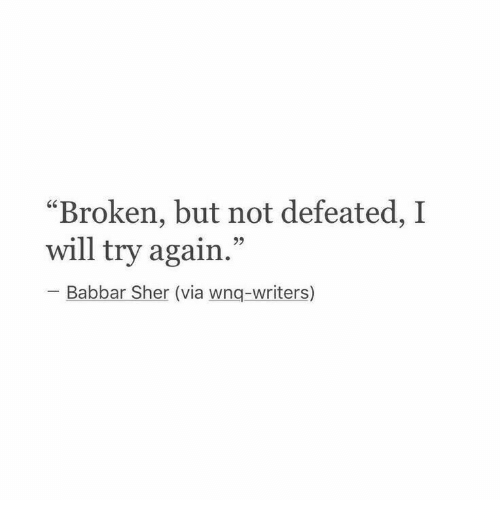 "Via, Will, and Sher: ""Broken, but not defeated,I  will try again.  25  Babbar Sher (via wnq-writers)"