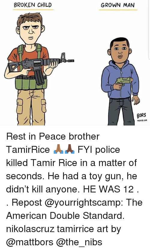 Memes, Police, and American: BROKEN CHILD  GROWN MAN  BORS  WTHENIB.COM Rest in Peace brother TamirRice 🙏🏾🙏🏿 FYI police killed Tamir Rice in a matter of seconds. He had a toy gun, he didn't kill anyone. HE WAS 12 . . Repost @yourrightscamp: The American Double Standard. nikolascruz tamirrice art by @mattbors @the_nibs