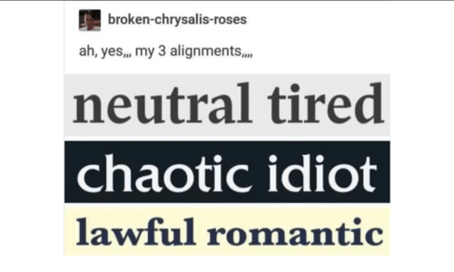 Idiot, Yes, and Chaotic: broken-chrysalis-roses  ah, yes,, my 3 alignments,.  neutral tired  chaotic idiot  lawful romantic